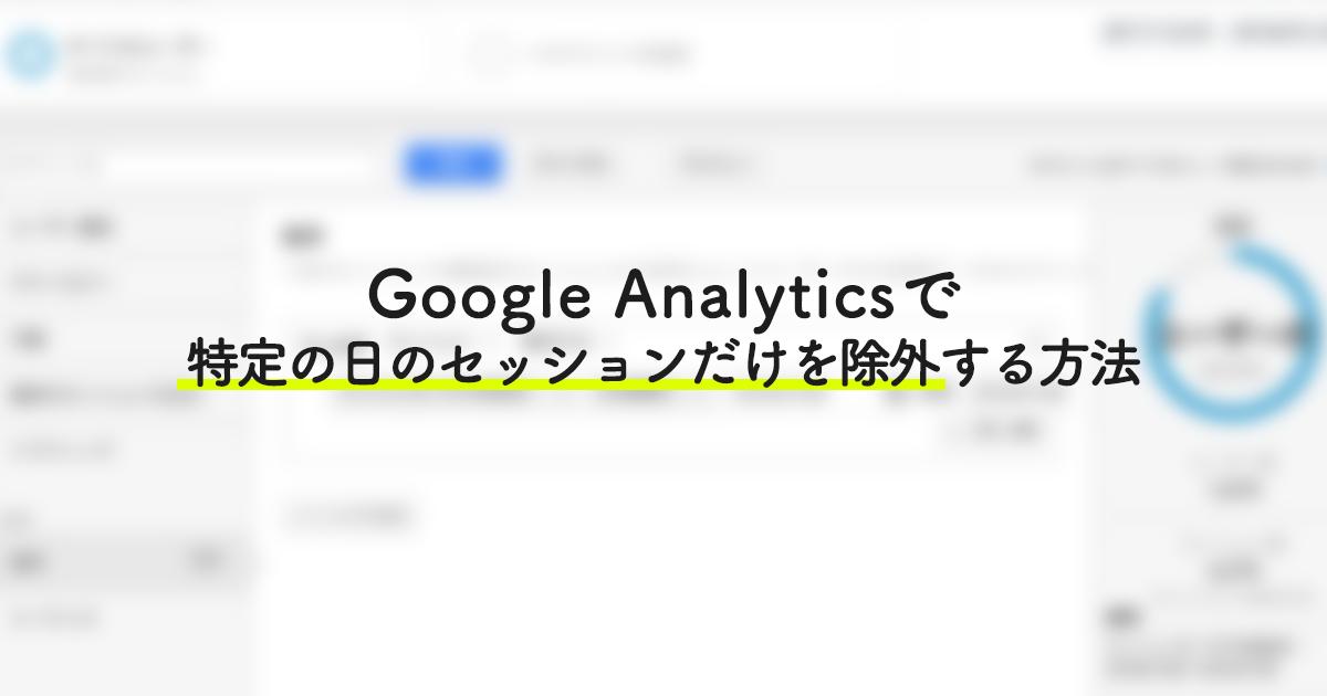 【アクセス解析】Google Analyticsで特定の日のセッションだけを除外する方法